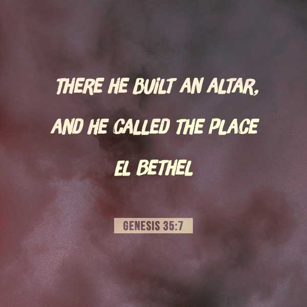 There he build an altar and he called the place El Bethel - Genesis 35:7