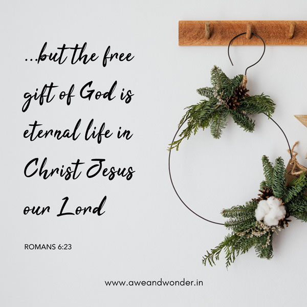 For the wages of sin is death, but the gift of God is eternal life in Christ Jesus our Lord. - Romans 6:23
