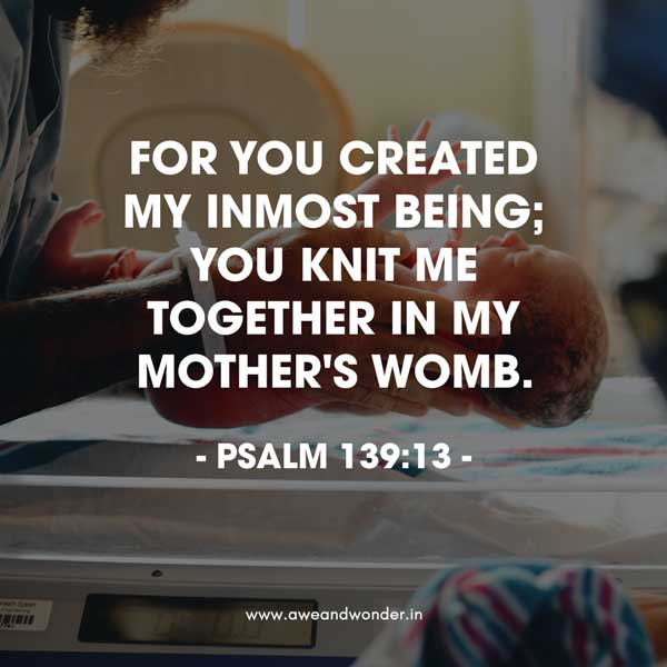 For you created my inmost being; you knit me together in my mother's womb. - Psalm 139:13