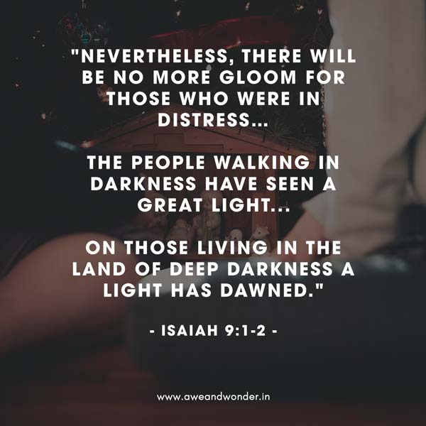 Nevertheless, there will be no more gloom for those who were in distress. In the past he humbled the land of Zebulun and the land of Naphtali, but in the future he will honor Galilee of the nations, by the Way of the Sea, beyond the Jordan—  The people walking in darkness     have seen a great light; on those living in the land of deep darkness     a light has dawned. - Isaiah 9:1-2